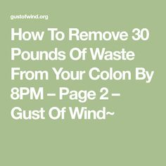 How To Remove 30 Pounds Of Waste From Your Colon By 8PM – Page 2 – Gust Of Wind~