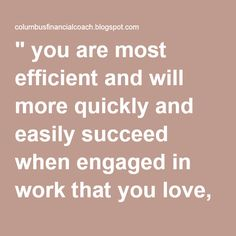 """"""" you are most efficient and will more quickly and easily succeed when engaged in work that you love, or work that you perform on behalf of some person whom you love."""" Napoleon Hill"""