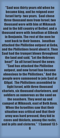 Saul was thirty years old when he became king, and he reigned over Israel forty- two years. Saul chose three thousand men from Israel; two thousand were with him at Mikmash and in the hill country of Bethel, and a thousand were with Jonathan at Gibeah in Benjamin. The rest of the men he sent back to their homes. Jonathan attacked the Philistine outpost at Geba, and the Philistines heard about it. Then Saul had the trumpet blown throughout the land and said, Let the...