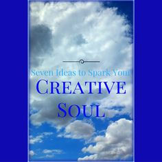 7 Ideas to Spark Your Creative Soul