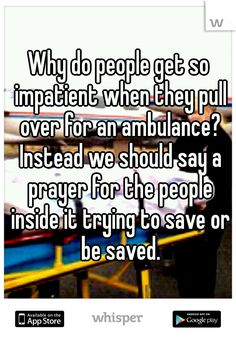 "Someone from Indiana posted a whisper, which reads ""Why do people get so impatient when they pull over for an ambulance? Instead we should say a prayer for the people inside it trying to save or be saved. Emergency Medical Technician, Emergency Medical Services, Ems Humor, Firefighter Paramedic, Future Jobs, Future Career, Say A Prayer, Medical Field, Nurse Life"