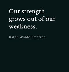 Our strength grows out of our weakness ~ Ralph Waldo Emerson Words Of Wisdom Love, Magic Words, Love Words, Beautiful Words, Beautiful Mind, Really Good Quotes, Amazing Quotes, K Quotes, Quotes To Live By