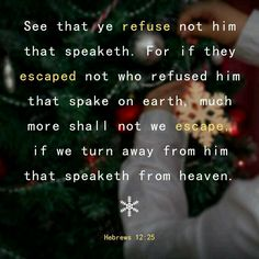 See that ye refuse not him that speaketh. For if they escaped not who refused him that spake on earth, much more shall not we escape, if we turn away from him that speaketh from heaven:https://play.google.com/store/apps/details?id=bibleverses.bibleverse.bible.biblia.verse.devotion&referrer=utm_source%3D21MinuteBibleVodPinterestShare%26utm_medium%3Dcpi