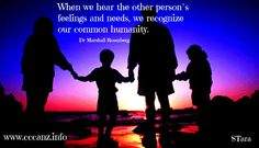 When we hear the other person's feelings and needs, we recognize our common humanity.      ~ Dr Marshall Rosenberg