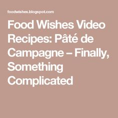 Food Wishes Video Recipes: Pâté de Campagne – Finally, Something Complicated