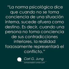 """""""La norma psicológica dice que cuando no se toma conciencia de una situación interna, sucede afuera como destino. Es decir, cuando una persona no toma conciencia de sus contradicciones interiores, la realidad forzosamente representará el conflicto."""" Carl G. Jung"""
