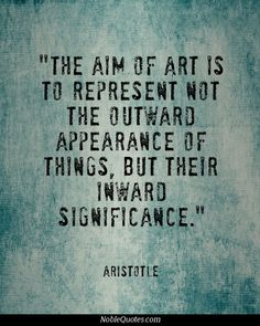 """The aim of art is to represent not the outward appearance of things, but their inward significance."" --Aristotle"