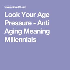 Look Your Age Pressure - Anti Aging Meaning Millennials