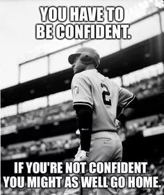 You have to be confident.  If you're not confident you might as well go home. - Derek Jeter