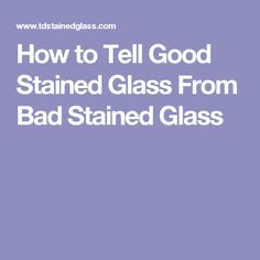 How to Tell Good Stained Glass From Bad Stained Glass