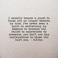 """""""I've never seen a point in explainig my absence to someone who failed to appreciate my presence"""" -R.H.Sin"""
