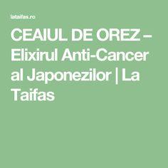 CEAIUL DE OREZ – Elixirul Anti-Cancer al Japonezilor   La Taifas
