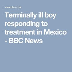Terminally ill boy responding to treatment in Mexico - BBC News
