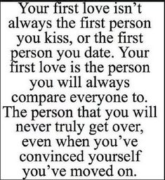 And your first love isn't always the one you're meant be spend your life with. You never truly get over this person because they are the one who taught you what it was to truly love someone. Although you may never fully get over it, you can move on. Sometimes the only way to get over someone to find someone who you care even more about. It may be hard to believe but when it happens, when they come along, everything seems to make a whole lot of sense.