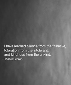 """I have learned silence from the talkative, toleration from the intolerant, and kindness from the unkind; yet strange, I am ungrateful to these teachers.""   ― Kahlil Gibran"