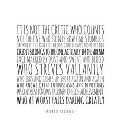 "the credit belongs to the man who is actually in the arena, whose face is marred by dust and sweat and blood."" Theodore Roosevelt, quoted in Daring Greatly ..."