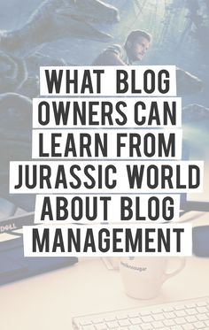 What Blog Owners Can Learn from Jurassic World about Blog Management