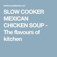SLOW COOKER MEXICAN CHICKEN SOUP - The flavours of kitchen