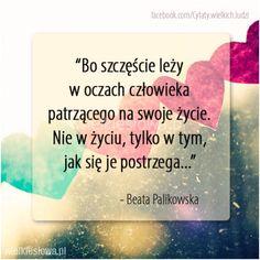 Bo szczęście leży w oczach człowieka... #Pawlikowska-Beata,  #Szczęście, #Życie