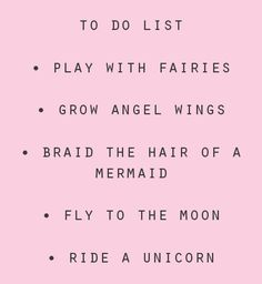 To Do List Play With Fairies. Grow Angel Wings. Braid The Hair Of A Mermaid. Fly To The Moon. Ride A Unicorn.