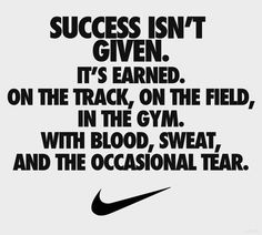 Success isn't given. It's earned. On the track, on the field, in the gym. With blood, sweat and the occasional tear. - Author Unknown