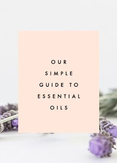 Our Simple Guide To Essential Oils
