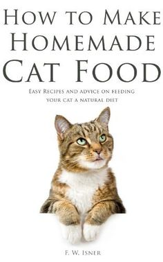 How to Make Homemade Cat Food: Easy Recipes and Advice on Feeding Your Cat a Natural Diet by F.W. Isner. $4.99