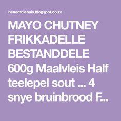 MAYO CHUTNEY FRIKKADELLE BESTANDDELE 600g Maalvleis Half teelepel sout ... 4 snye bruinbrood Fyn neut Genaalde naeltjies A...
