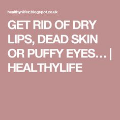GET RID OF DRY LIPS, DEAD SKIN OR PUFFY EYES… | HEALTHYLIFE