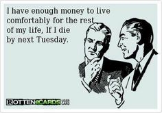 I have enough money to live comfortably for the rest of my life. If I die by next Tuesday.