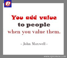 Value your customers and you add value to their lives.