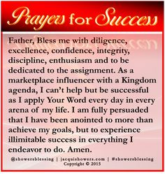 PRAYER FOR SUCCESS: Father, Bless me with diligence, excellence, confidence, integrity, discipline, enthusiasm and to be dedicated to the assignment. As a marketplace influencer with a Kingdom agenda, I can't help but be successful as I apply Your Word every day in every arena of my life. I am fully persuaded that I have been anointed to more than achieve my goals, but to experience illimitable success in everything I endeavor to do. Amen. #showersblessing #prayersforsuccess