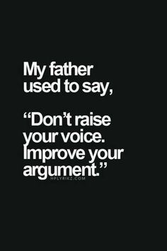 """My father used to say, """"Don't raise your voice. Improve your argument."""