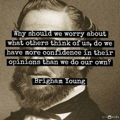 Why should we worry about what other people think of us; do we have more confidence in their opinions than we do in our own?