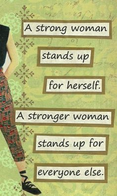 Strong women. Some people can't stand up for themselves yet, and just need a hand up