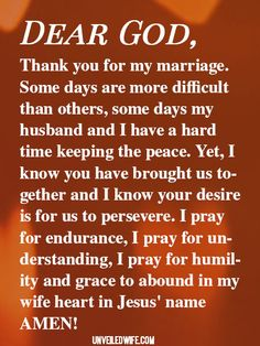 Prayer: Perseverance In Marriage --- Dear Heavenly Father, Thank you for my marriage. Some days are more difficult than others, some days my husband and I have a hard time keeping the peace. Yet, I know you have brought us together and I know your desire is for us to persevere. I pray for en… Read More Here http://unveiledwife.com/prayer-perseverance-in-marriage/