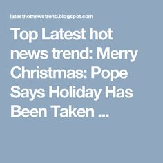 Top Latest hot news trend: Merry Christmas: Pope Says Holiday Has Been Taken ...