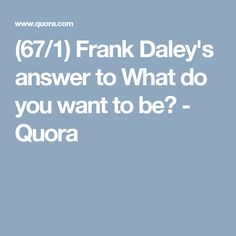 (67/1) Frank Daley's answer to What do you want to be? - Quora
