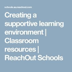 Creating a supportive learning environment | Classroom resources | ReachOut Schools