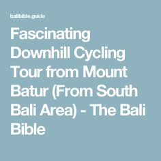 Fascinating Downhill Cycling Tour from Mount Batur (From South Bali Area) - The Bali Bible