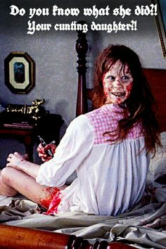 """Do you know what she did?!"" Your cunting daughter?!"" (""The Exorcist"", 1973)"