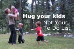How to Hug Your Kids Instead Of Your To Do List - perfect reading material, as I sit here planning out my week.