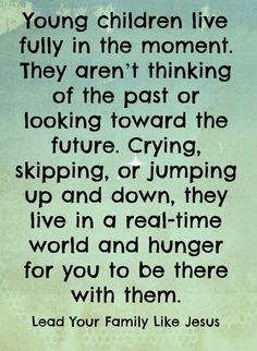 Young children live fully in the moment. They aren't thinking of the past or looking toward the future. Crying, skipping, or jumping up and down, they live in a real-time world and hunger for you to be there with them.