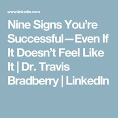 Nine Signs You're Successful—Even If It Doesn't Feel Like It | Dr. Travis Bradberry | LinkedIn