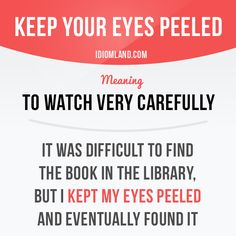 """""""Keep your eyes peeled"""" means """"to watch very carefully"""". Example: It was…"""