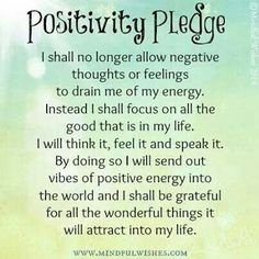 Positivity Pledge I shall no longer allow negative thoughts or feelings to drain me of my energy. Instead I shall focus on all the good that is in my life. I will think it, feel it and speak it. By doing so I will send out vibes of positive energy into th Positive Quotes For Life Happiness, Positive Thoughts Quotes, Negative Thoughts, Positive Vibes, Staying Positive, Negative Energy Quotes, Positive Energy Quotes, Positive Self Talk, Positive Images