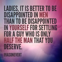...it is better to be disappointed in men than to be disappointed in yourself for settling... -Jason Evert