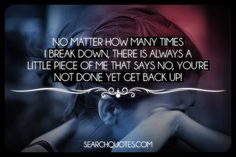 No matter how many times I break down, there is always a little piece of me that says NO, youre not done yet GET BACK UP!