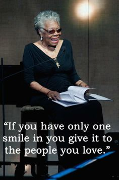 If you have only one smile in you, give it to the people you love. - Maya Angelou