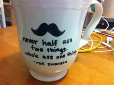 Ron Swanson, I whole ass pretty much everything haha